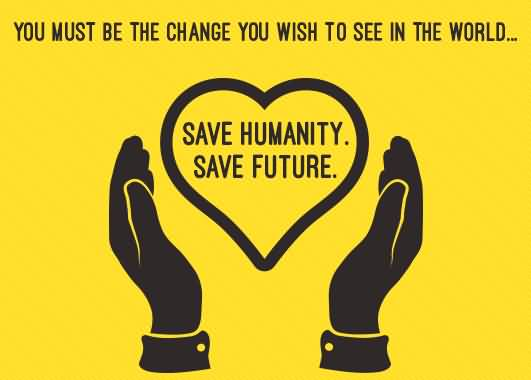 You Must Be The Change You Wish To See In The World Save Humanity Save Future World Humanitarian Day 2020