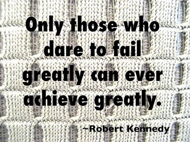 A Creative Motivated Achivement Quote By Robert Kennedey Only Who Fail Can Achieve Greatly