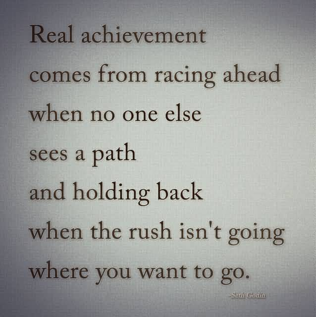 Achievement Qoute By Seth Godin About Reqal Achievement Comes From Racing Ahead Where You Want To Go