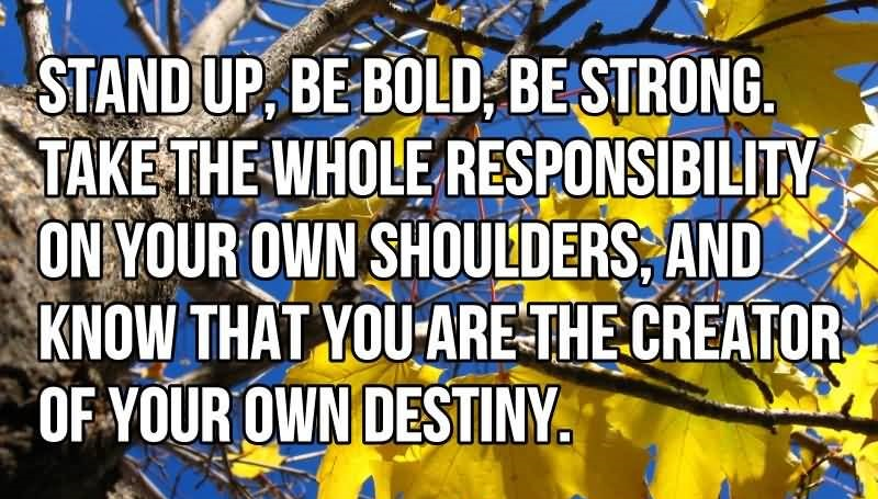 Achievement Quote Stand Up Bold Strong Responsibility Creator Of Your Own Destiny By Anonymous
