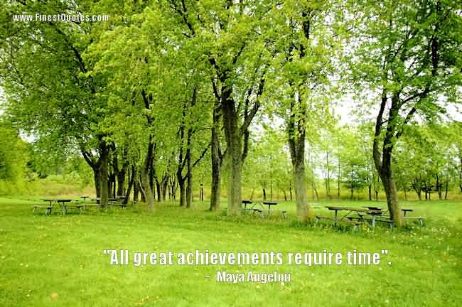 All Great Achievements Require Time Achievement Quote Of Maya Angelou