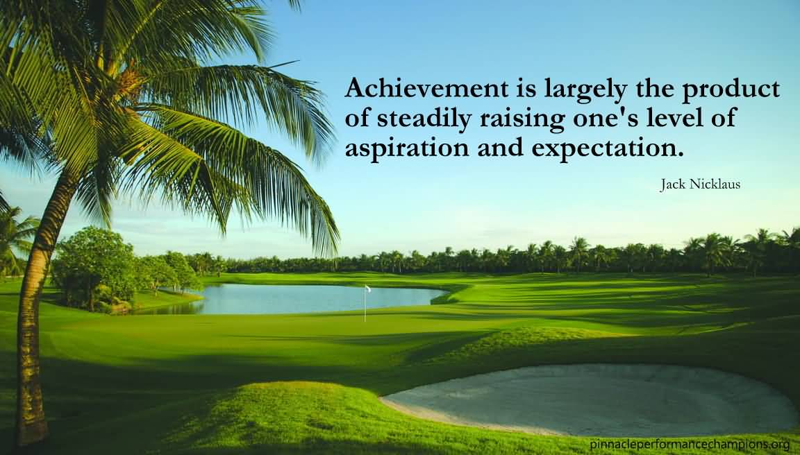 Aspiration Achievement Quote Of Jack Nicklaus For Facebook Achievement Is Largely The Product Of Steadily Raising One's Level Of Aspiration And Expectation