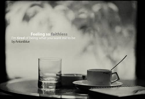 Awesome Bad Feelings About Faithless Feeling Tired Of Being What You Want Me To Be.