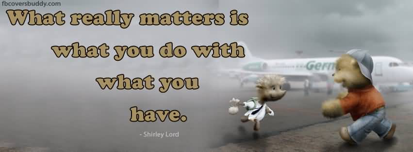 Beautiful Achievement Quote Picture Of Shirley Lord About What Really Matters Is What You Do With What You Have