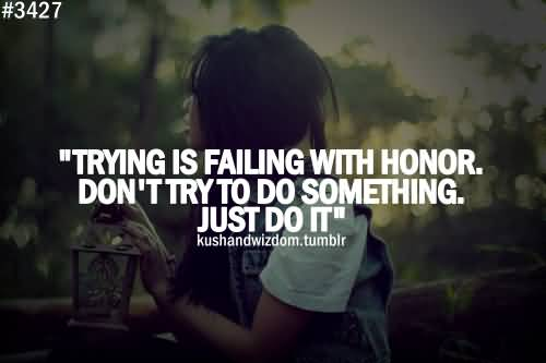 Best Achievement Quote All Time About Trying Is Failing With Honor Don't Try To Do Something Just Do It