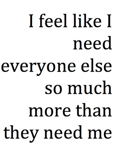 Inpiration Bad Feelings About Feel Like I Need Everyone More Than They Need Me.