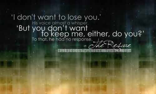 Inspiring Bad Feelings Quotes About I Do Not Want To Lose You. His Voice Almost A Whisper.