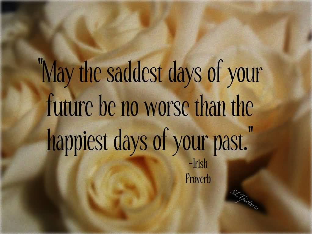 May The Saddest Days Of Your Future Be No Worse Than The Happiest Days Of Your Past Beauty Quotes For Pinterest