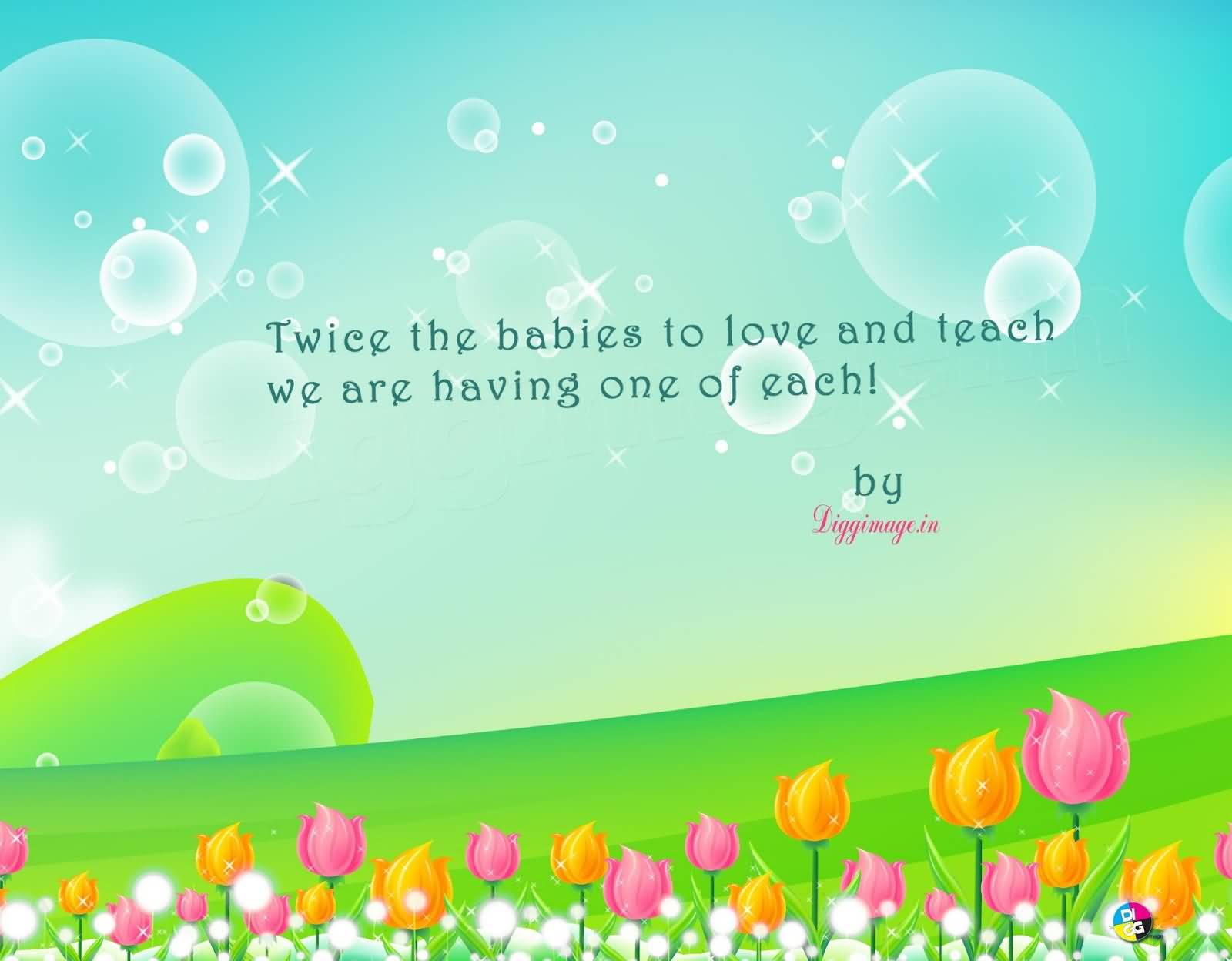 Short Baby Quotes Twice The Babies To Love And Teach We Are Having One Of Each!