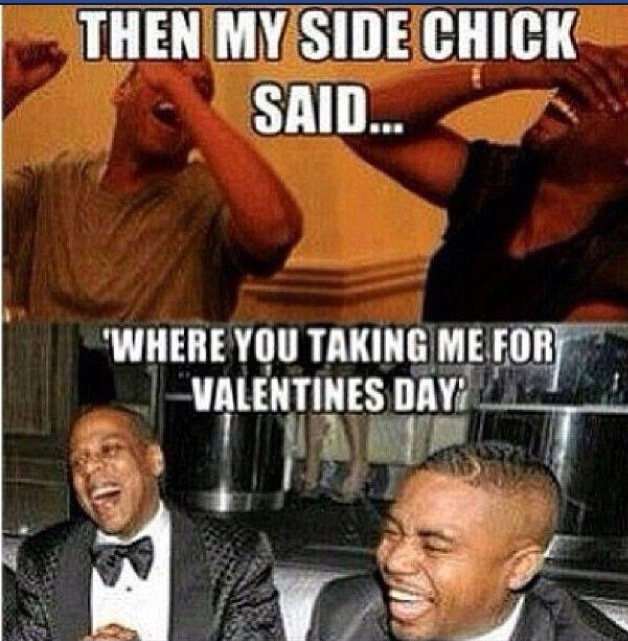 Then My Side Chick Said Where You Taking Me For Valentines Day