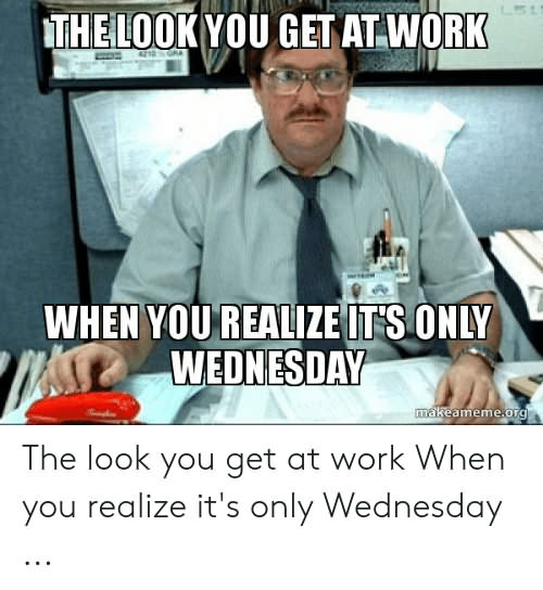 The Look You Get At Work Wednesday Meme