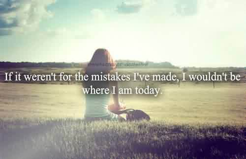 Quotes On Life If It Eren't For The Mistakes I've Made,i Wouldn't Be Where I Am Today