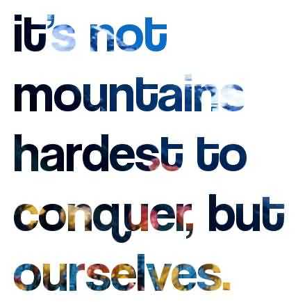 Its Not Mountains Hardest To Conquer But Ourselves Quote About Confidence