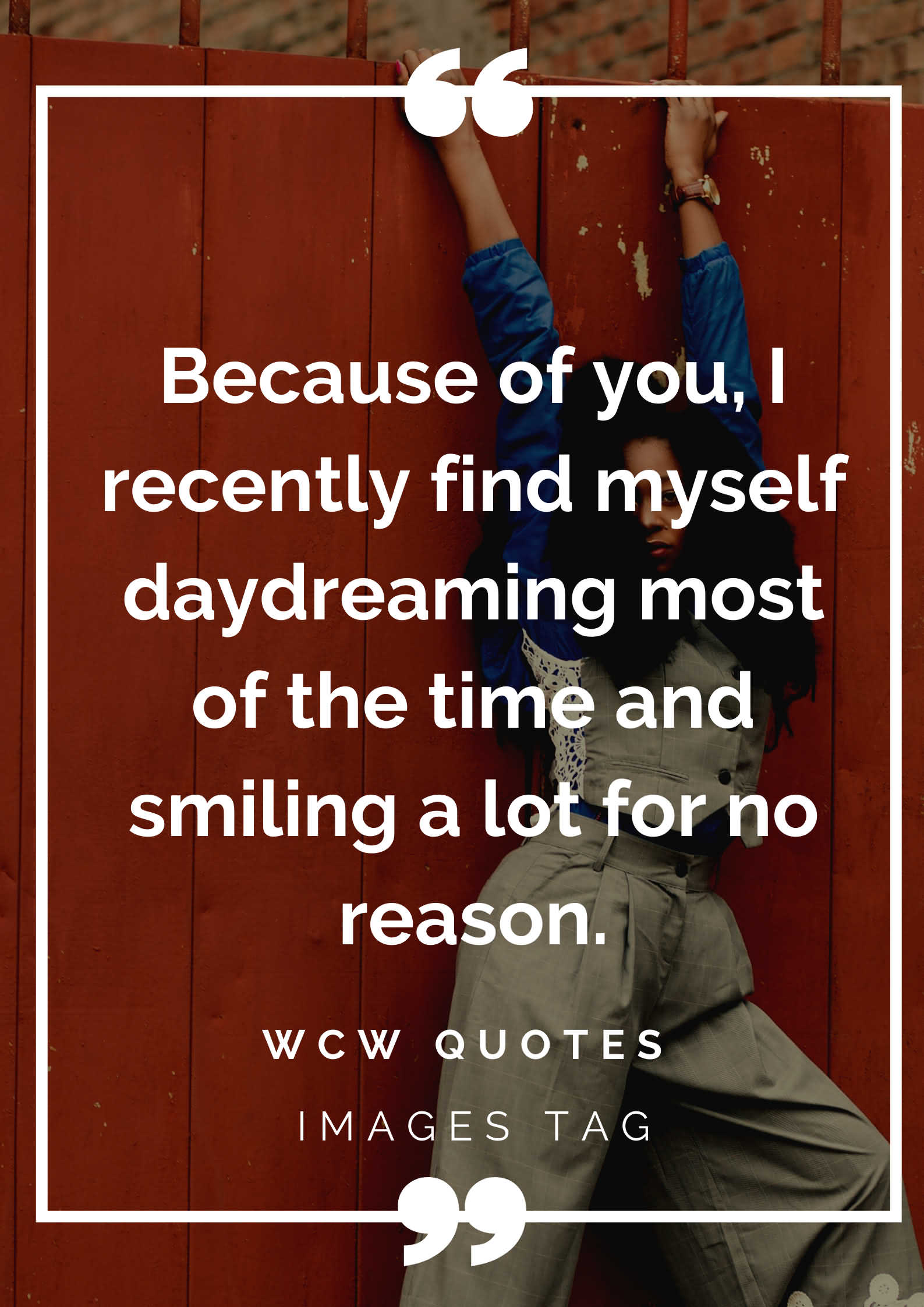 Because Of You I Recently Find Myself Daydreaming Most Of The Time And Smiling A Lot For No Reason.wcw Quotes For Myself