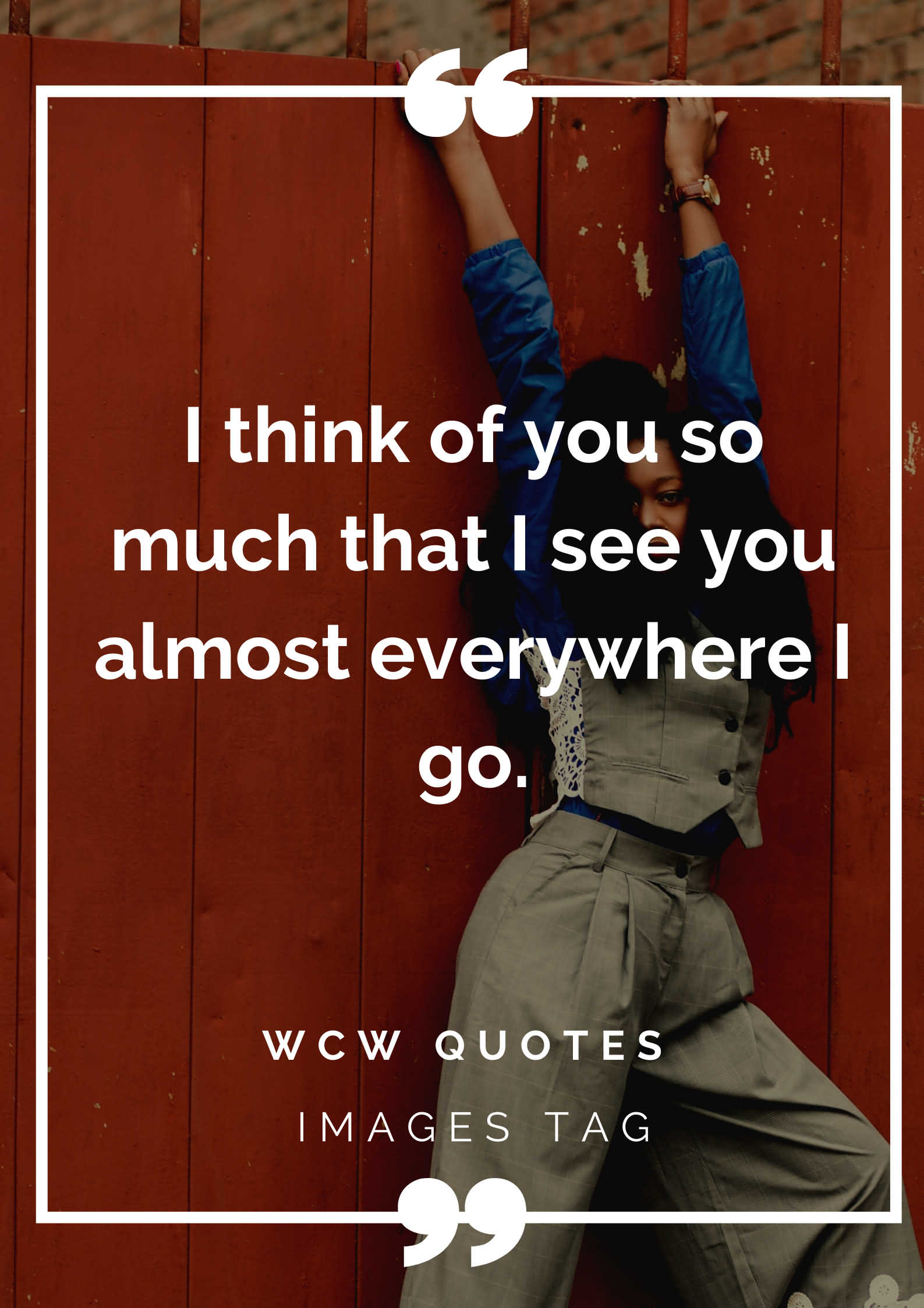 I Think Of You So Much That I See You Almost Everywhere I Go.wcw Quotes For Facebook