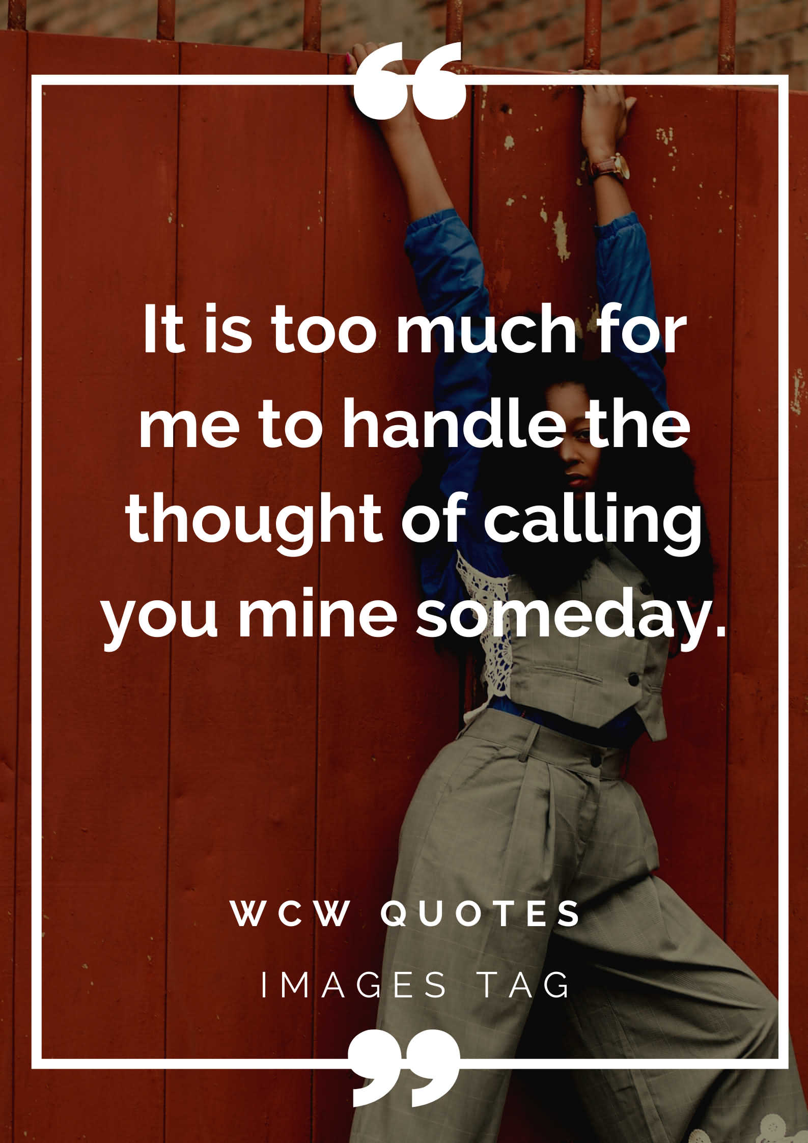 It Is Too Much For Me To Handle The Thought Of Calling You Mine Someday.wcw Quotes For My Daughter