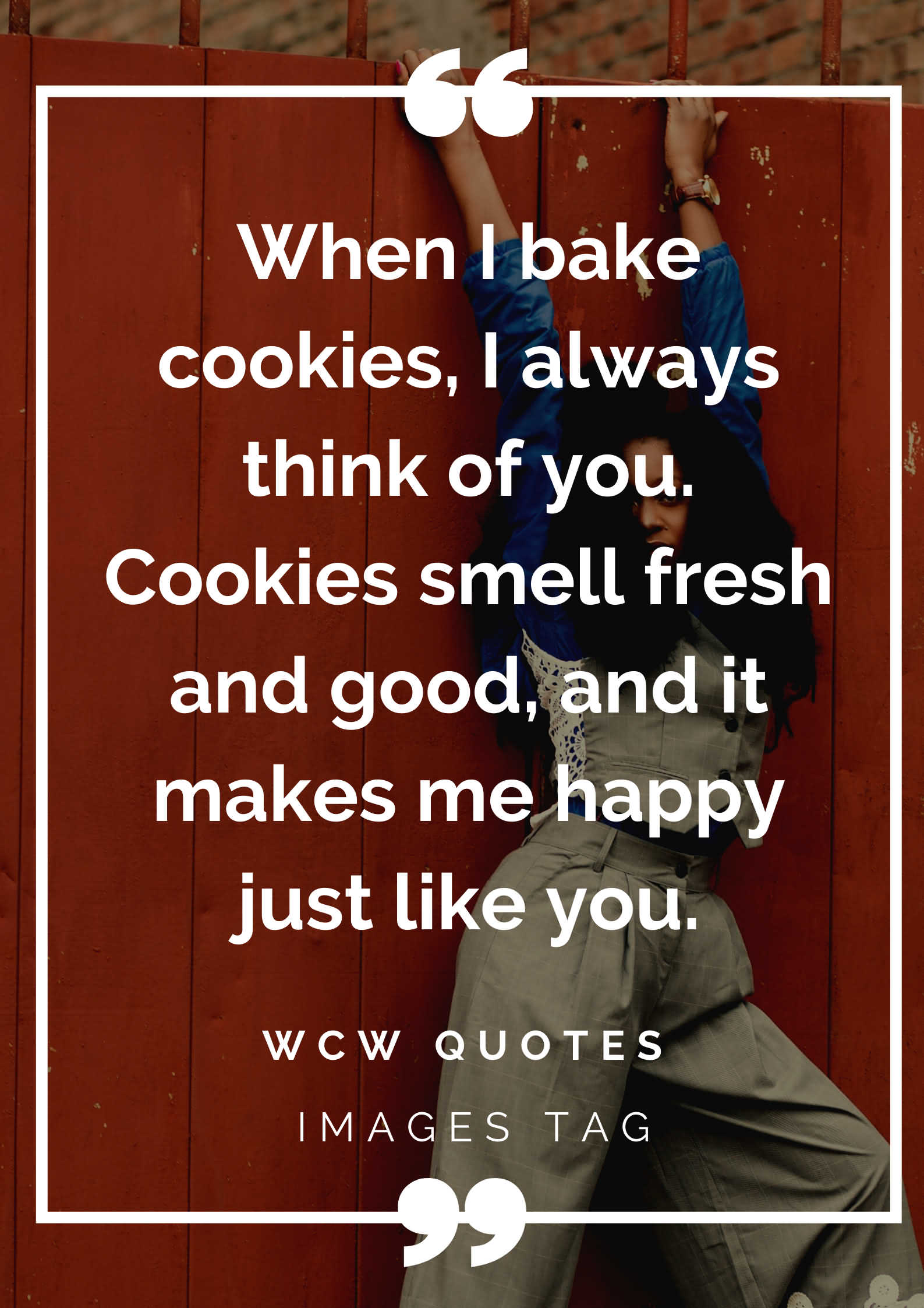 When I Bake Cookies I Always Think Of You. Cookies Smell Fresh And Good And It Makes Me Happy Just Like You. Wcw Quotes For Her