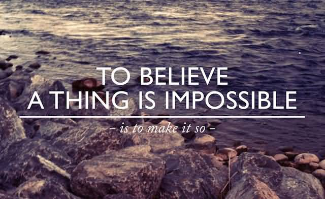 Believe A Thing Is Impossible Motivational Quotes