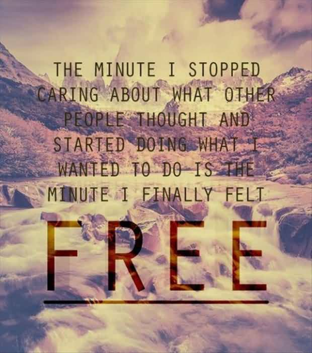 Free Motivational Quote The Minute I Stopped Caring About What Other People Thought And Started Doing.