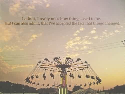 I Admit, I Really Miss How Things Used To Be. But I Can Also Admit, That I've Accepted The Fact That Things Changed Cute Romantic Movie Quotes