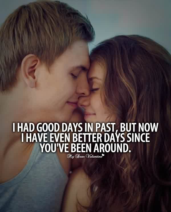 I Had Good Days In Past, But Now I Have Even Better Days Since You've Been Around Funny Romantic Quotes For Her