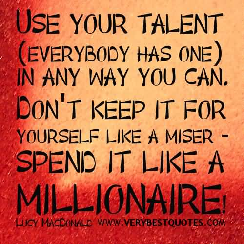 Motivational Articles Quote Use Your Talent ( Everybody Has One ) In Any Way You Can. Don't Keep It For Yourself.