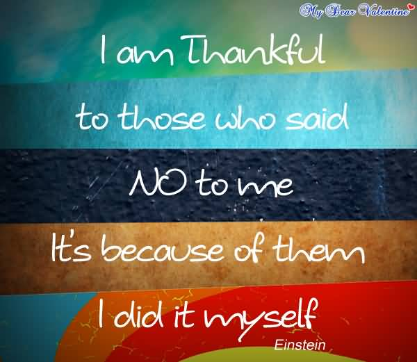Motivational Author Quotes For Lifei Am Thankful To Those Who Said No To Me It's Because Of Them I Did It Myself