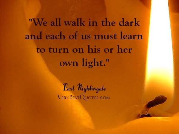 Motivational Quote All Walk In The Dark And Each Of Us Must Dark And Each Of Must Learn To Turn On His Or Her Own Light