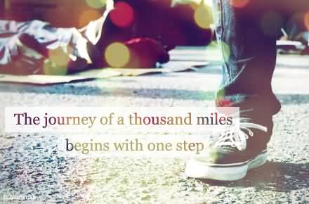 Motivational Quotes About The Journey Of A Thousand Miles Begins With One Step.