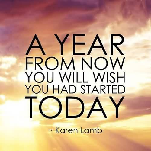 Motivational Quotes For Future Year From Now You Will Wish You Had Started Today