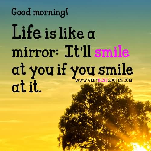 Motivational Quotes For Good Morning Life Is Like A Mirror, It'll Smile At You If You Smile At It