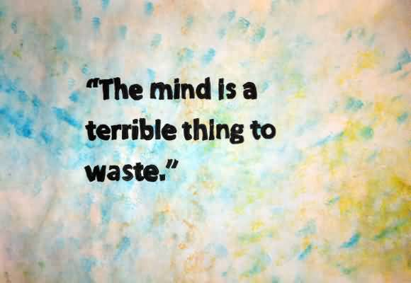 Motivational Quotes For The Mind Is A Terrible Thing To Waste.