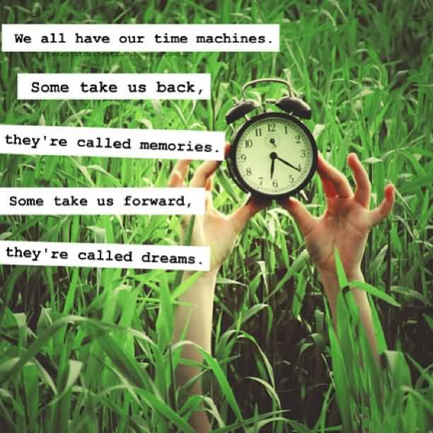 Motivational Quotes Our Time Machines. Some Take Us Back, They're Called Memories. Some Take Us.