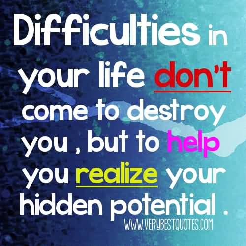 Motivational Reallize Quote Difficulties In Your Life Don't Come To Destroy You, Bot To Help You Realize Your Hidden Potential
