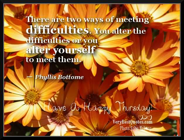 Motivational Theories About There Are Two Ways Of Meeting Difficulties. You Alter The Difficulties Or You