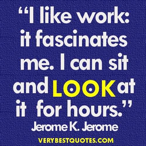 Motivational Work Quotes I Like Work It Fascinates Me. I Can Sit And Look At It For Hours