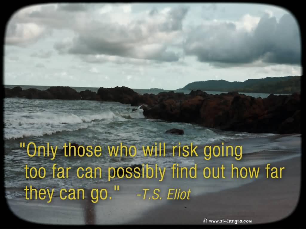 Only Those Who Will Risk Going Too Far Can Possibly Find Out How Far.