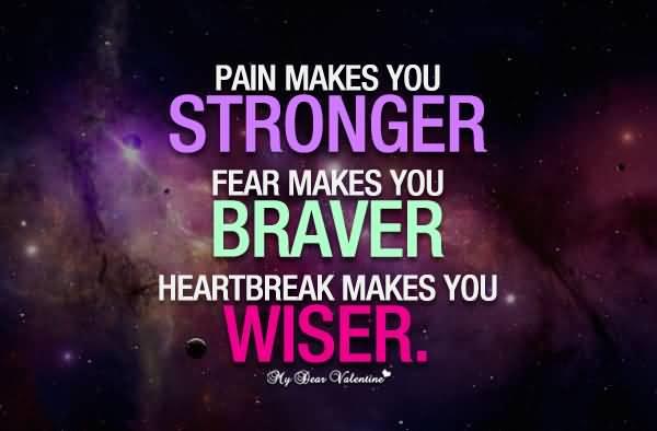 Pain Makes You Stronger Fear Makes You Braver Heartbreak Makes You Wiser