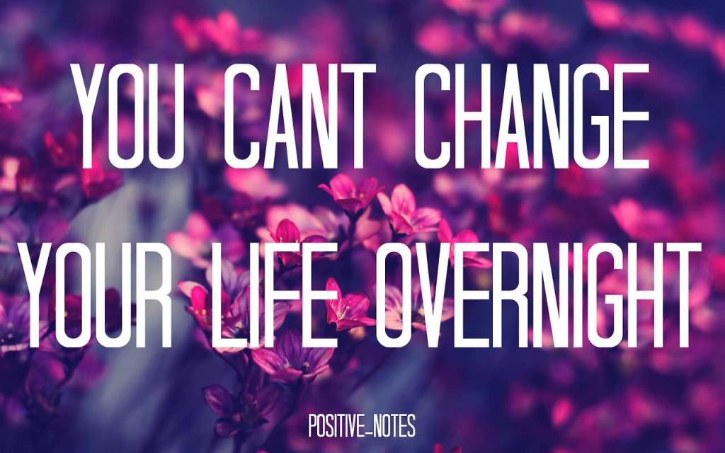 Positive Thinking Quotes You Cant Change Your Life Overnight.