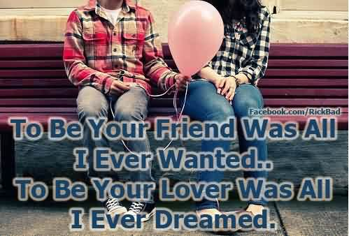 To Be Your Friend Was All I Ever Wanted, To Be Your Lover Was All I Ever Dreamed Funny Love Quotes
