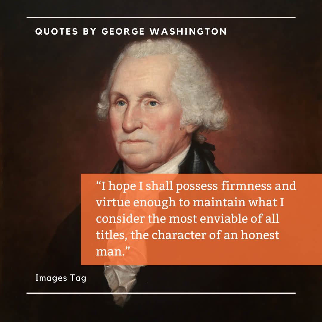 I Hope I Shall Possess Firmness And Virtue Enough To Maintain What I Consider The Most Enviable Of All Titles, The Character Of An Honest Man. Quotes By George Washington