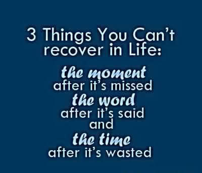 3 Things You Can't Recover In Life, The Moment After It's Missed, The Word After It's Said And The Time After It's Wasted