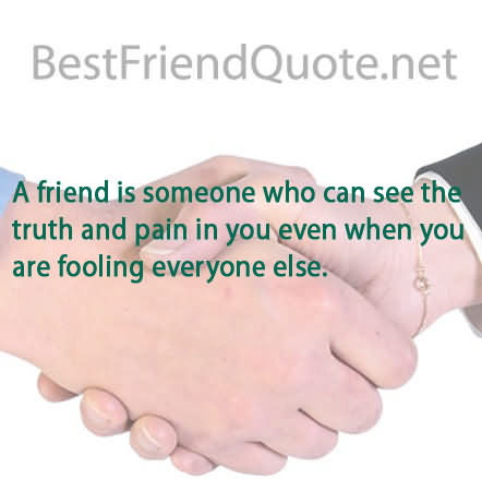 A Friend Is Someone Who Can See The Truth And Pain In You Even When You Are Fooling Everyone Else