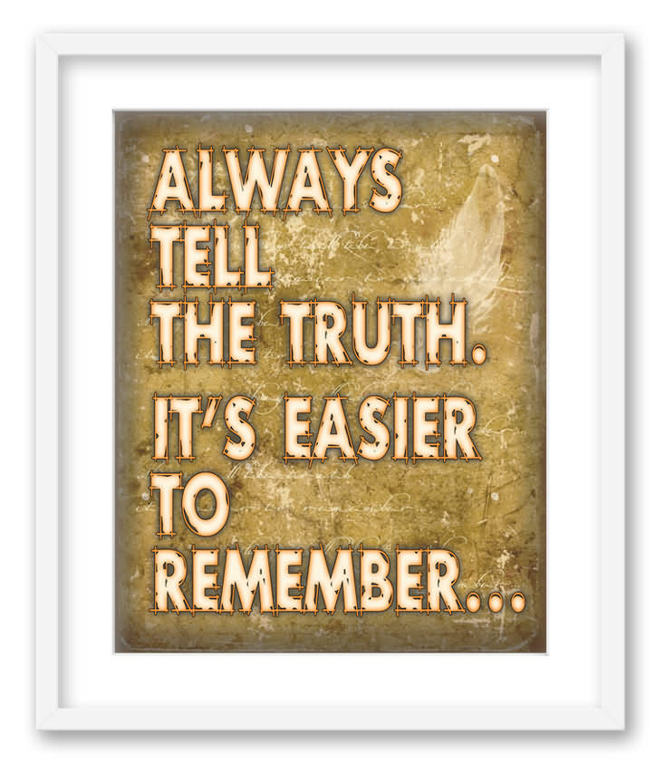 Always Tell The Truth. It's Easier To Remember