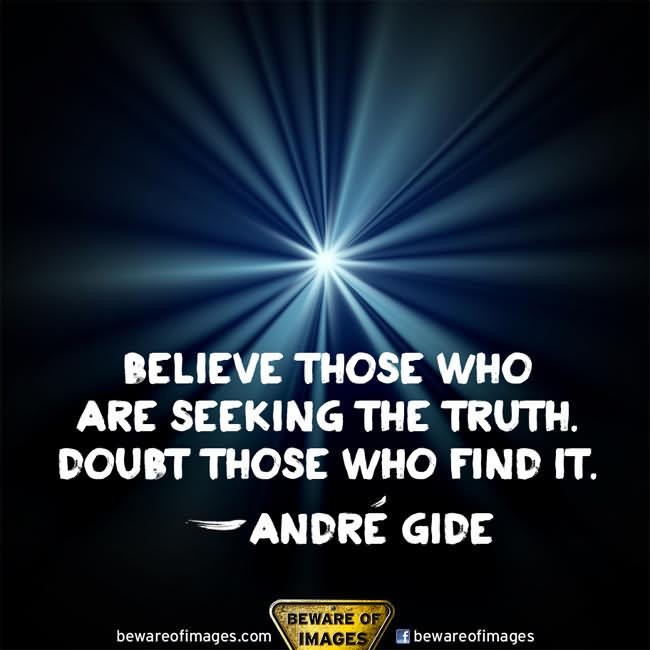 Believe Those Who Are Seeking The Truth. Doubt Those Who Find It