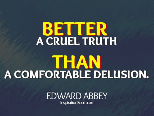Better A Cruel Truth Than A Comfortable Delusion
