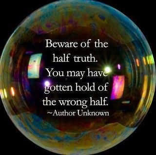 Beware Of The Half Truth. You May Have Gotten Hold Of The Wrong Half