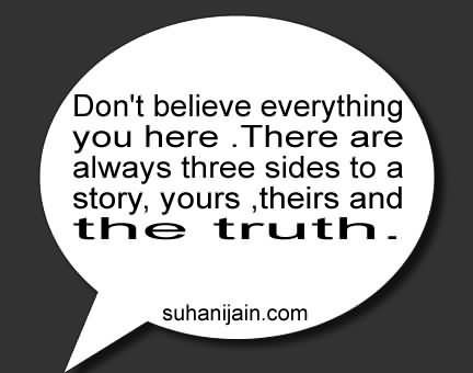 Don't Believe Everything You Here. There Are Always Three Sides To A Story, Yours, Theirs And The Truth
