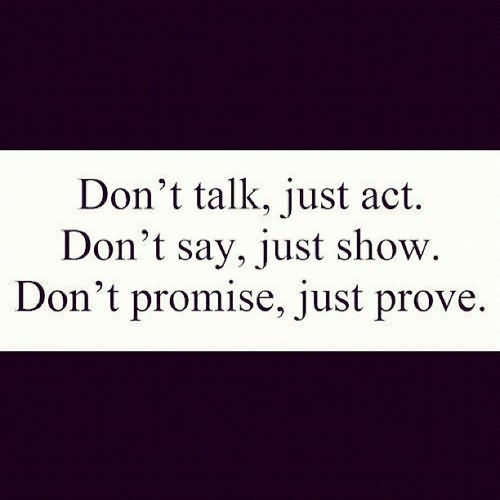 Don't Talk, Just Act. Don't Say, Just Show. Don't Promise, Just Prove