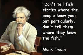 ''don't Tell Fish Stories Where The People Know You, But Particulary, Don't Tell Them Where They Know The Fish''